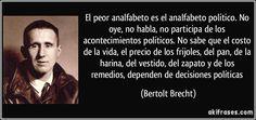 El peor analfabeto es el analfabeto político. No oye, no habla, no participa de los acontecimientos políticos. No sabe que el costo de la vida, el precio de los frijoles, del pan, de la harina, del vestido, del zapato y de los remedios, dependen de decisiones políticas (Bertolt Brecht)