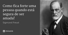 Como fica forte uma pessoa quando está segura de ser amada!... Frase de Sigmund Freud.