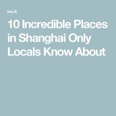10 Incredible Places in Shanghai Only Locals Know About