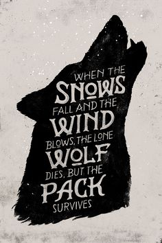 """""""When the snows fall, and the white winds blow, the lone wolf dies, but the pack survives."""" GoT"""