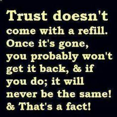 Trust doesn't come with a refill. Once it's gone, you probably won't get it back, and if you do; it will never be the same!