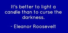 It's better to light a candle than to curse the darkness. -Eleanor Roosevelt