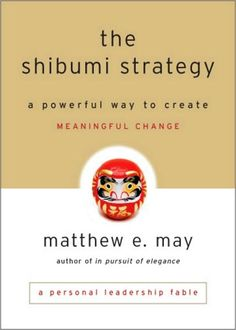 """The Shibumi Strategy: A Powerful Way to Create Meaningful Change by Matthew E. May. """"With this short, simple fable, Matthew May manages to illuminate an all-too-common career crisis with Zen insights and concepts that not only provoke thought but also give readers powerful    strategies to tackle change, challenge, and opportunity.""""—Gretchen Rubin, author, The Happiness Project"""