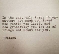 In the end, only three things matter: how much you loved, how gently you lived, and how gracefully you let go of things not meant for you. -Budhha