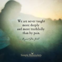 """We are never taught more deeply & more truthfully than by pain."" Simple Reminders-Bryant McGill"