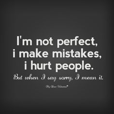 I'm not perfect I make mistakes, I hurt people. But when I say sorry, I mean it.