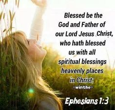 Blessed be the God and Father of our Lord Jesus Christ, who has blessed us with all spiritual blessings and heavenly places in Christ.  Ephesians 1:3