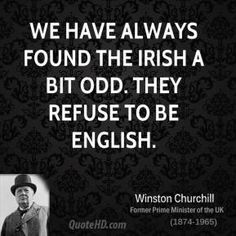 Winston Churchill - We have always found the Irish a bit odd. They refuse to be English.- oh my gawd ! what a disaster tutt tutt Irish Jokes, Irish Humor, Churchill Quotes, Winston Churchill, St Patricks Day Quotes, Irish Language, Irish Eyes Are Smiling, Irish Culture, Irish Pride