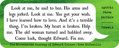 the miraculous journey of edward tulane, by kate dicamillo. one of the best books ever. this quote is painfully true sometimes.