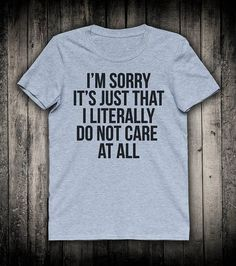 I'm Sorry It's Just That I Literally Do Not Care At All Girls Womens Fashion Slogan Tee Teenage Streetwear Shirt Moody Hipster T-shirt