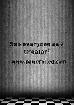 """In every interaction remind yourself, """"This person before me is a Creator."""" Doing so will have an amazing impact on the way you respond to them and the situation in which you find yourself. This anchors you in the role of Creator.  www.powerofted.com"""