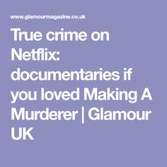 True crime on Netflix: documentaries if you loved Making A Murderer | Glamour UK