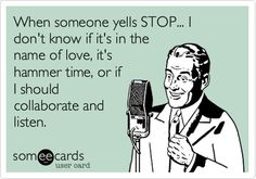 When someone yells STOP... I don't know if it's in the name of love, it's hammer time, or if I should collaborate and listen.