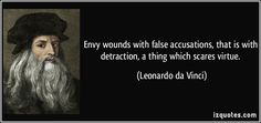 Envy wounds with false accusations, that is with detraction, a thing which scares virtue.  - Leonardo da Vinci