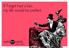 If Target had a bar, my life would be perfect. | Confession Ecard | someecards.com