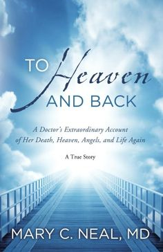 To Heaven and Back: A True Story by Mary C. Neal, MD