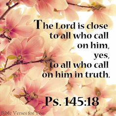 The Lord is close to all who call on Him. Yes, to all who call on Him in truth. Psalm 145:18