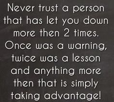 Never trust a person that has let you down more then 2 times