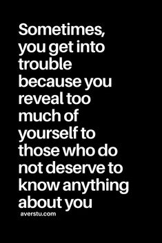 Sometimes, you get into trouble. - Sometimes, you get into trouble… …because you reveal too much of yourself to those who do not deserve to know anything about you. Good Life Quotes, Wise Quotes, Great Quotes, Quotes To Live By, Motivational Quotes, Inspirational Quotes, Jealousy Quotes, Namaste, Fail