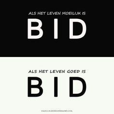 Als het leven moeilijk is BID. Als het leven goed is BID.  #Bidden  https://www.dagelijksebroodkruimels.nl/bid/