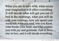 What you are in love with what seizes your imagination will affect everything it will decide what will get you out of bed in the mornings