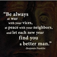Be always at war with your vices, at peace with your neighbors, and let each NewYear find you a better man. - Benjamin Franklin