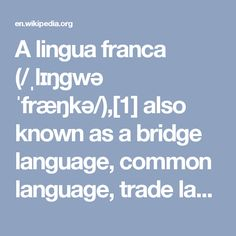 A lingua franca (/ˌlɪŋɡwə ˈfræŋkə/),[1] also known as a bridge language, common language, trade language or vehicular language, is a language or dialect systematically (as opposed to occasionally, or casually) used to make communication possible between people who do not share a native language or dialect, particularly when it is a third language that is distinct from both native languages.[2] Lingua francas have developed around the world throughout human history, sometimes for commercial…