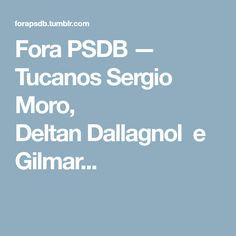 Fora PSDB — Tucanos Sergio Moro, DeltanDallagnol e Gilmar...