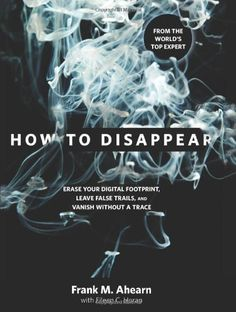 How to Disappear: Erase Your Digital Footprint, Leave False Trails, and Vanish without a Trace by Frank M. Ahearn, http://www.amazon.com/dp/1599219778/ref=cm_sw_r_pi_dp_paVbrb0R2J3AY