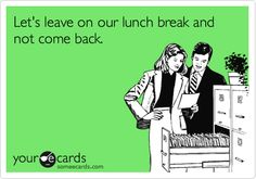 Let's leave on our lunch break and not come back.