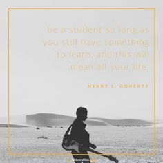 Be a student so long as you still have something to learn, and this will mean all your life. (Henry L. Doherty) #FindYourPerfectU #InspirationalQuotes