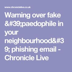 Warning over fake 'paedophile in your neighbourhood' phishing email - Chronicle Live