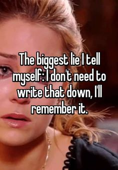 """The biggest lie I tell myself: I don't need to write that down, I'll remember it."""