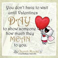 ❤❤❤ You don't have to wait until Valentines Day to show someone how much they Mean to you. Amen...Little Church Mouse 13 Feb. 2016 ❤❤❤