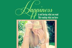 Happiness is not having what you want but wanting what you have.