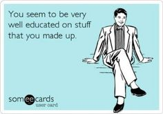 You seem to be VERY well educated on stuff that you made up!