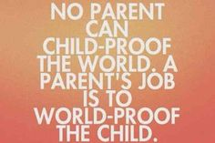 """""""No parent can child-proof tthe world, a parents job is to world-proof the child"""""""