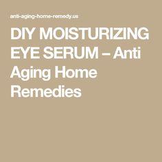 DIY MOISTURIZING EYE SERUM – Anti Aging Home Remedies