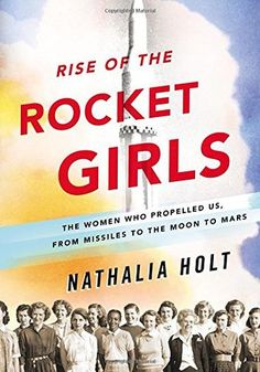 Rise of the Rocket Girls: The Women Who Propelled Us, from Missiles to the Moon…