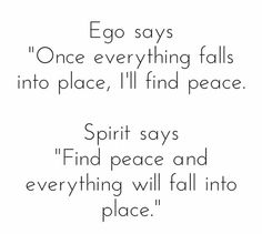 "Ego says ""Once everything falls into place, I'll find peace."" Spirit says, ""Find peace and everything will fall into place."""