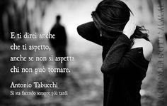 Antonio Tabucchi - E ti direi E ti direi anche che ti aspetto, anche se non si aspetta chi non può tornare.
