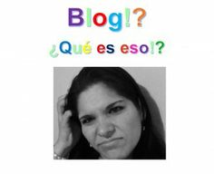 Blog!?  ¿Qué es eso!?
