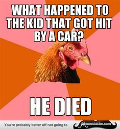 Anti-Joke Chicken: what happened to the kid that got hit by a car?...