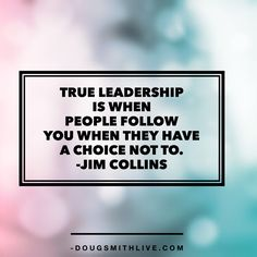 """""""True leadership is when people follow you when they have a choice not to."""" -Jim Collins"""