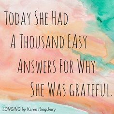 """""""Today she had a thousand easy answers for why she was grateful."""" http://www.amazon.com/Longing-Bailey-Flanigan-Book-3/dp/0310276349/ref=sr_1_1?ie=UTF8&qid=1412866576&sr=8-1&keywords=longing+karen+kingsbury"""