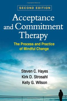 Acceptance and Commitment Therapy, Second Edition: The Process and Practice of Mindful Change: Steven C. Hayes, Kirk D. Strosahl, Kelly G. W...