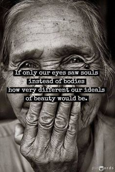 As a person gets older you can start seeing into people's souls.....it is the most incredible gift God shares with us only when we can really appreciate the beauty inside! Amazing life!