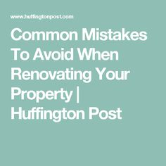 Common Mistakes To Avoid When Renovating Your Property | Huffington Post