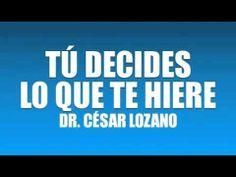 TÚ DECIDES LO QUE TE HIERE - DR. CÉSAR LOZANO - YouTube