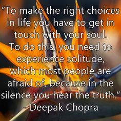 """To make the right choices in life, you have to get in touch with your soul. To do this, you need to experience solitude, which most people are afraid of, because in the silence you hear the truth and know the solutions."" ~Deepak Chopra"